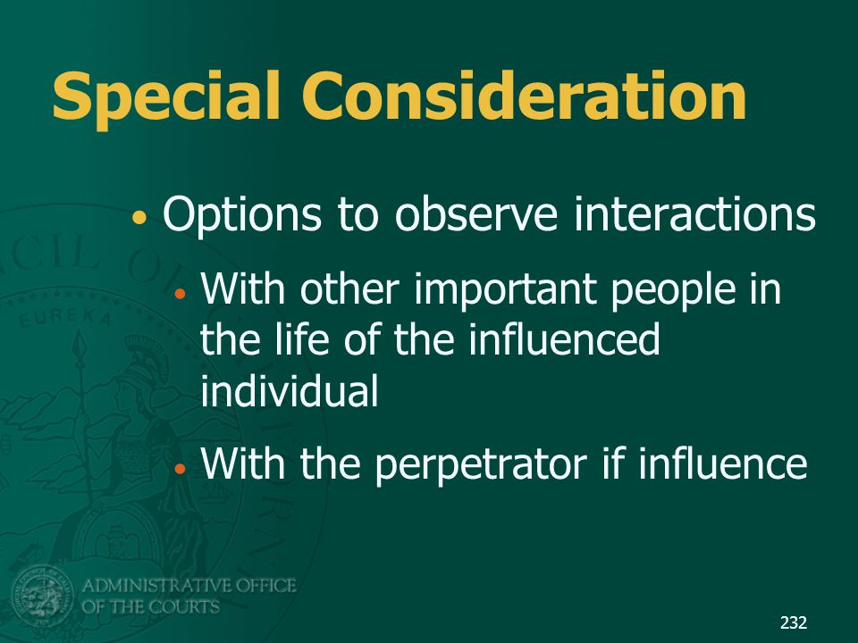 Special Consideration Options to observe interactions With other important people in the life of the influenced individual With the perpetrator if inf