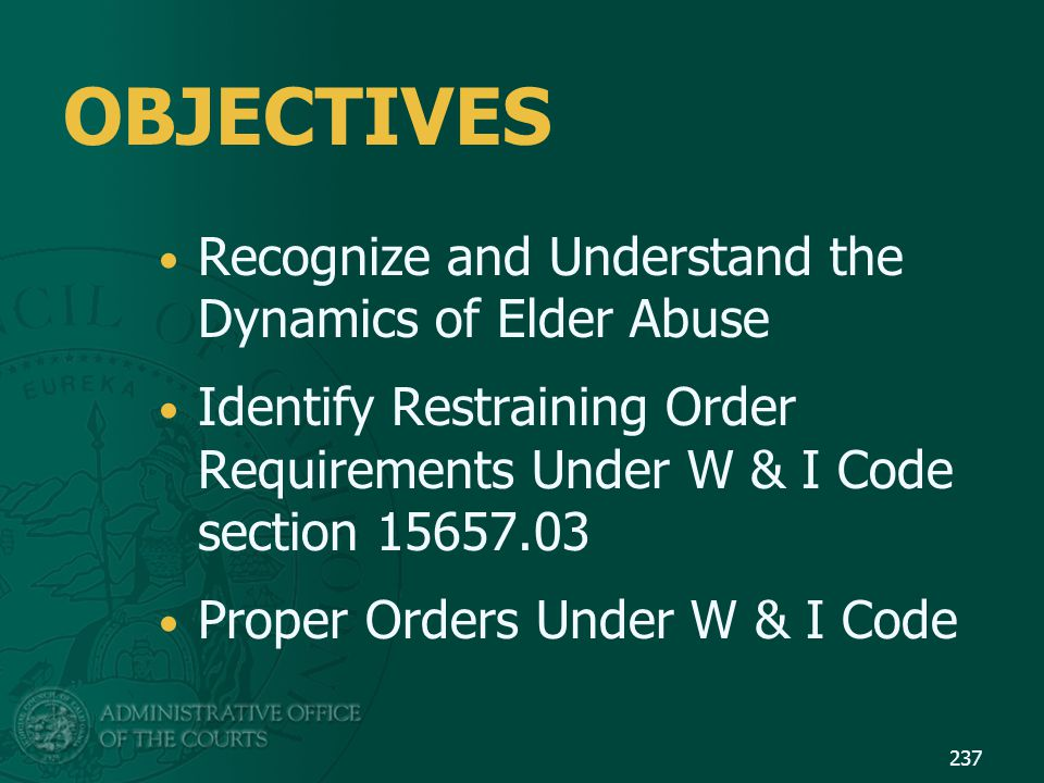 OBJECTIVES Recognize and Understand the Dynamics of Elder Abuse Identify Restraining Order Requirements Under W & I Code section 15657.03 Proper Order