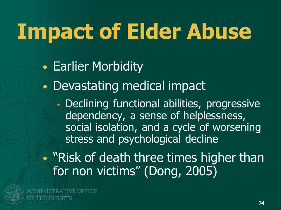 Impact of Elder Abuse Earlier Morbidity Devastating medical impact Declining functional abilities, progressive dependency, a sense of helplessness, so