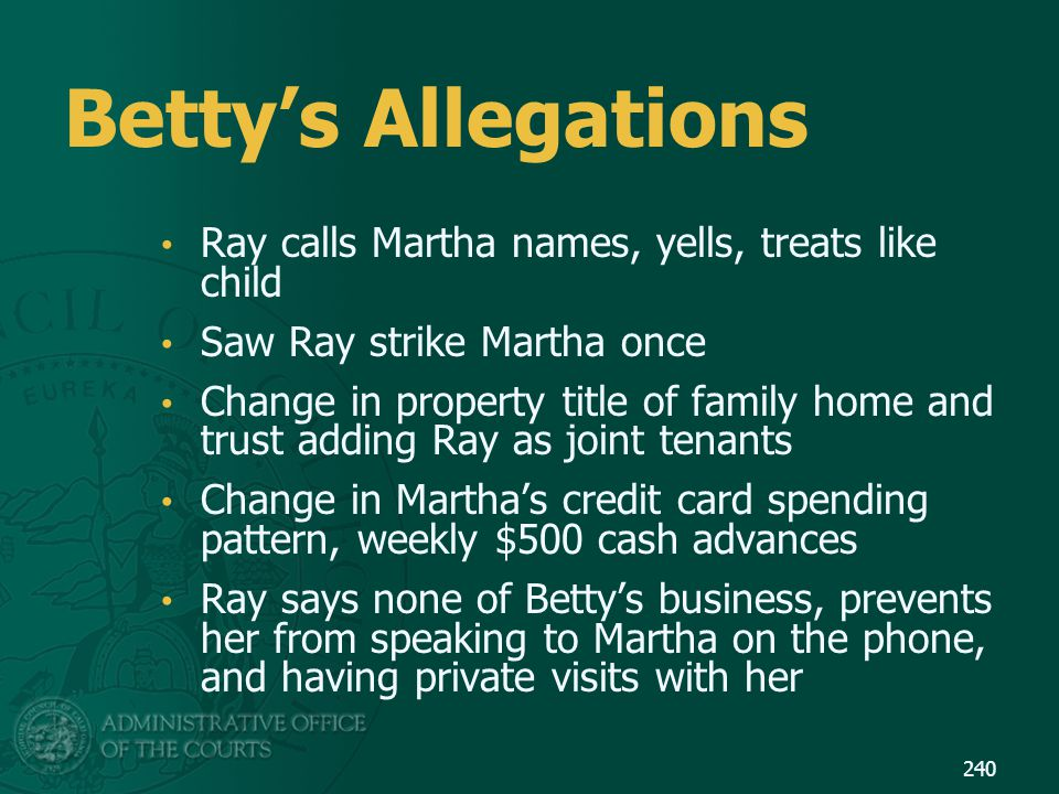 Betty's Allegations Ray calls Martha names, yells, treats like child Saw Ray strike Martha once Change in property title of family home and trust addi