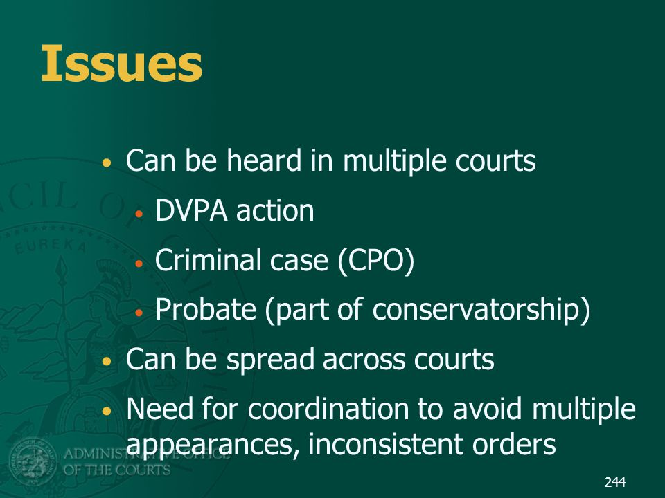 Issues Can be heard in multiple courts DVPA action Criminal case (CPO) Probate (part of conservatorship) Can be spread across courts Need for coordina