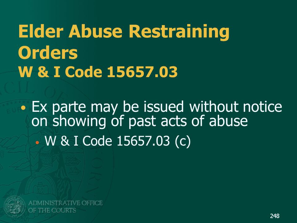 Elder Abuse Restraining Orders W & I Code 15657.03 Ex parte may be issued without notice on showing of past acts of abuse W & I Code 15657.03 (c) 248