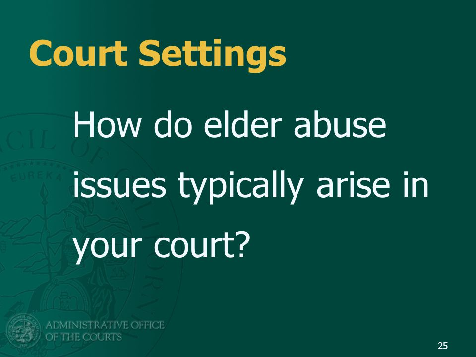 Court Settings How do elder abuse issues typically arise in your court? 25