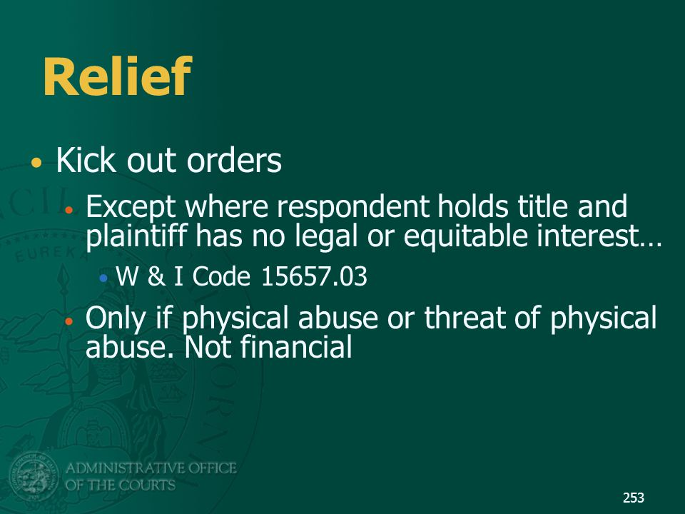 Relief Kick out orders Except where respondent holds title and plaintiff has no legal or equitable interest… W & I Code 15657.03 Only if physical abus