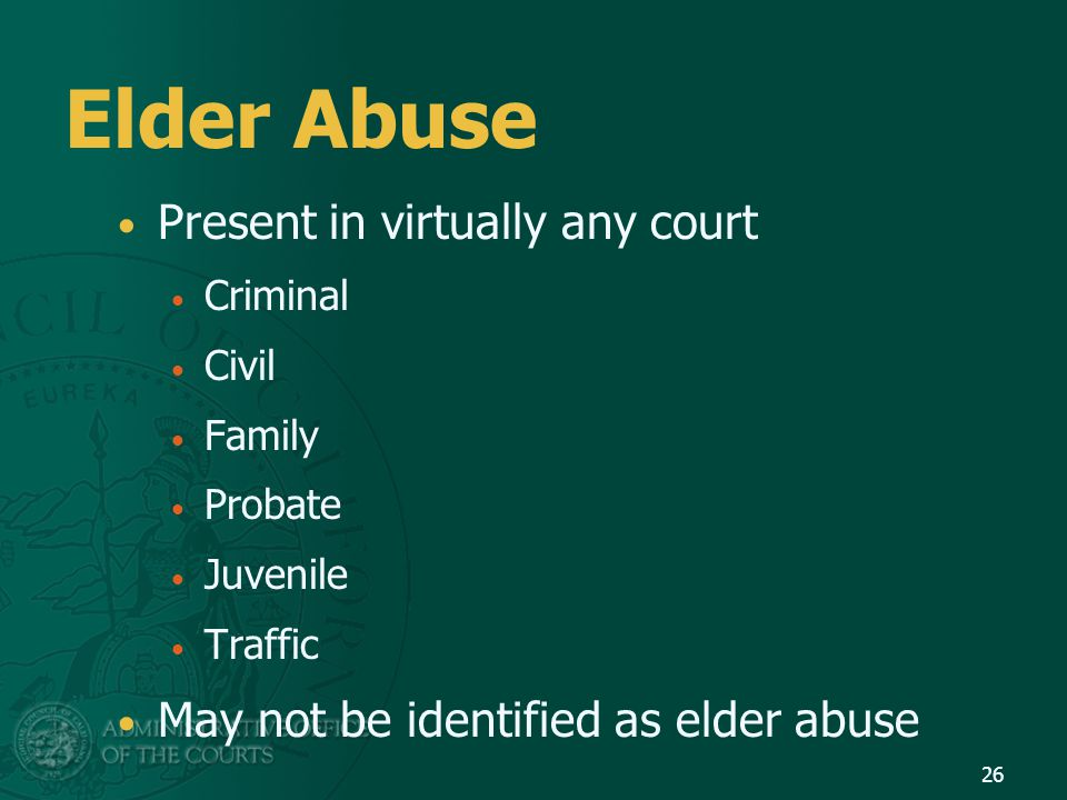 Elder Abuse Present in virtually any court Criminal Civil Family Probate Juvenile Traffic May not be identified as elder abuse 26