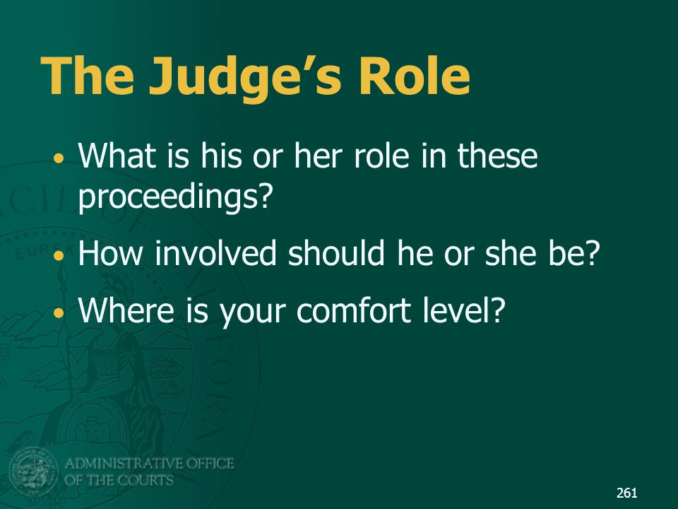 The Judge's Role What is his or her role in these proceedings? How involved should he or she be? Where is your comfort level? 261