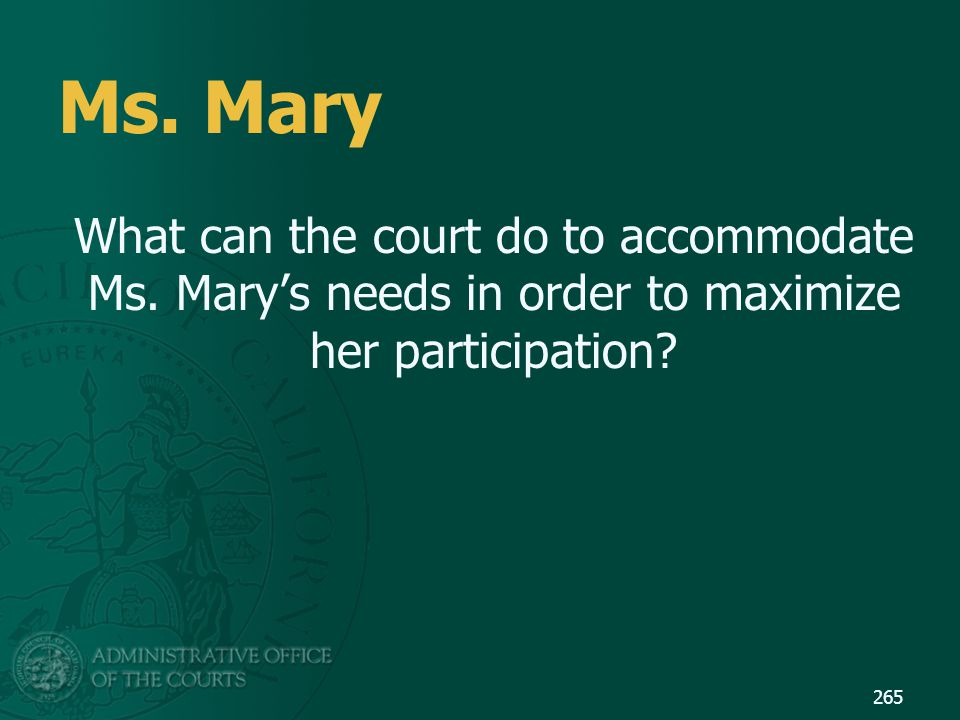 Ms. Mary What can the court do to accommodate Ms. Mary's needs in order to maximize her participation? 265