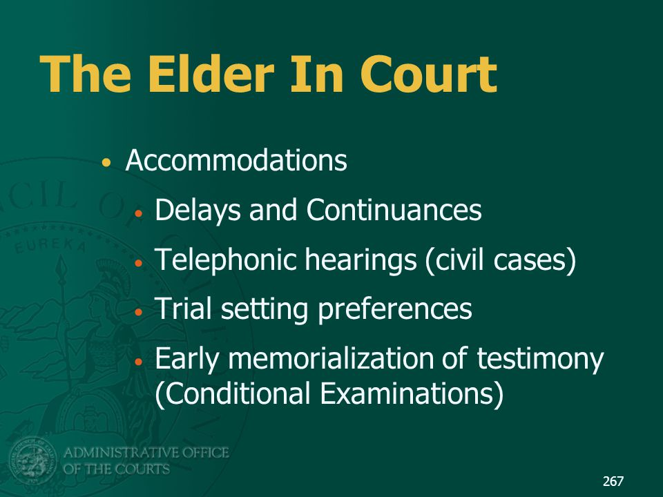 The Elder In Court Accommodations Delays and Continuances Telephonic hearings (civil cases) Trial setting preferences Early memorialization of testimo