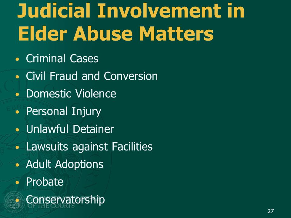 27 Judicial Involvement in Elder Abuse Matters Criminal Cases Civil Fraud and Conversion Domestic Violence Personal Injury Unlawful Detainer Lawsuits