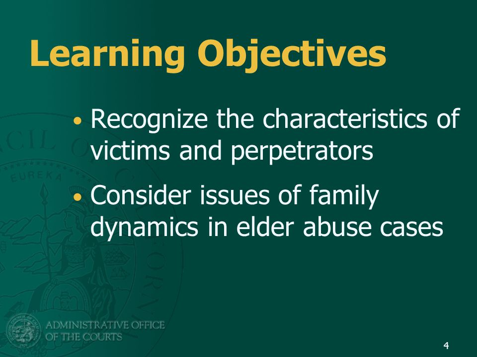 Learning Objectives Recognize the characteristics of victims and perpetrators Consider issues of family dynamics in elder abuse cases 4