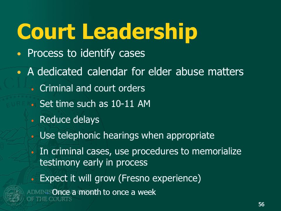 Court Leadership Process to identify cases A dedicated calendar for elder abuse matters Criminal and court orders Set time such as 10-11 AM Reduce del