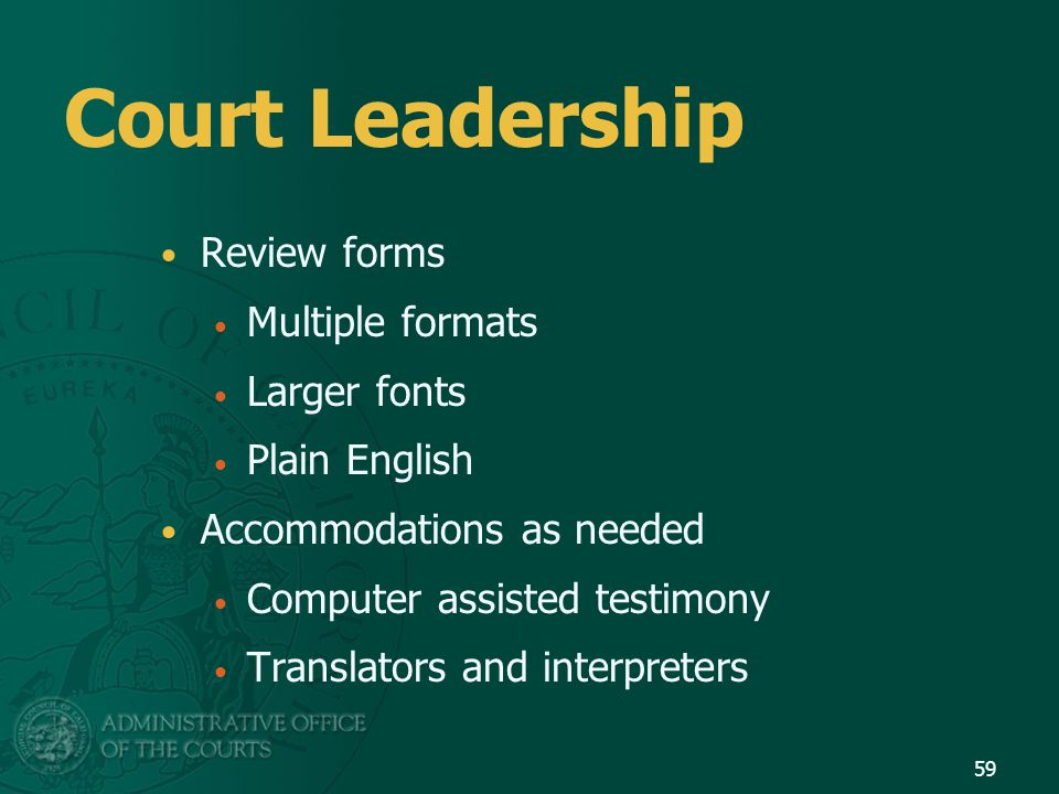 Court Leadership Review forms Multiple formats Larger fonts Plain English Accommodations as needed Computer assisted testimony Translators and interpr