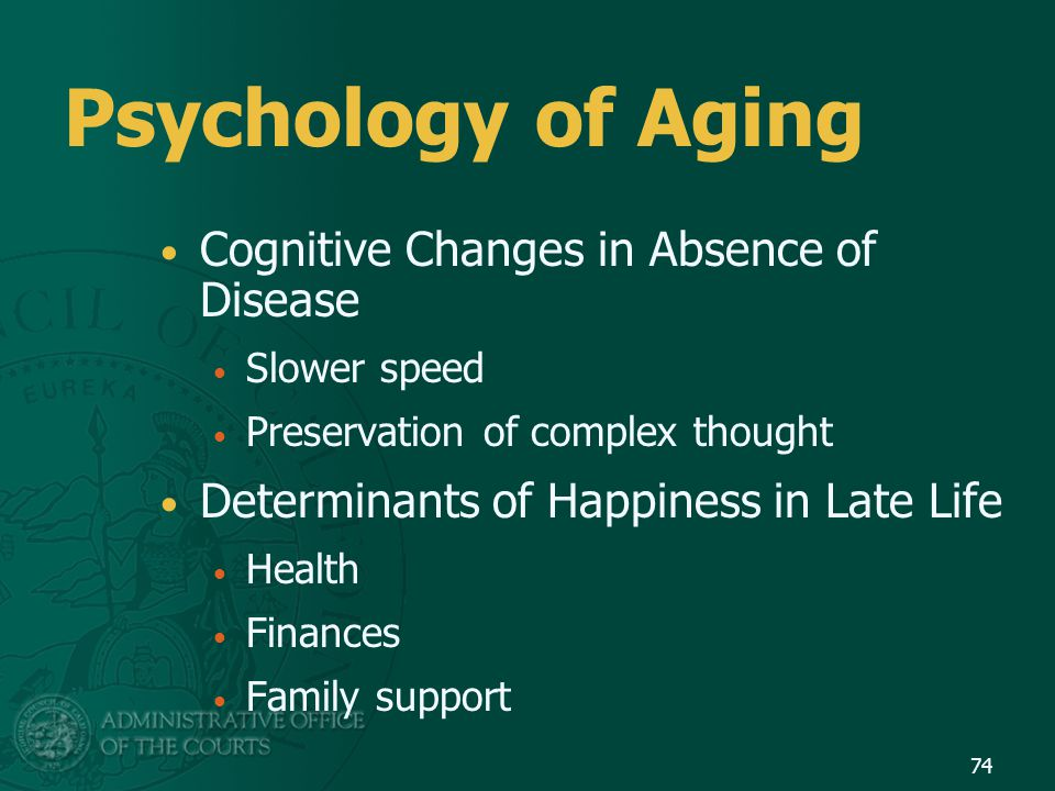 Psychology of Aging Cognitive Changes in Absence of Disease Slower speed Preservation of complex thought Determinants of Happiness in Late Life Health