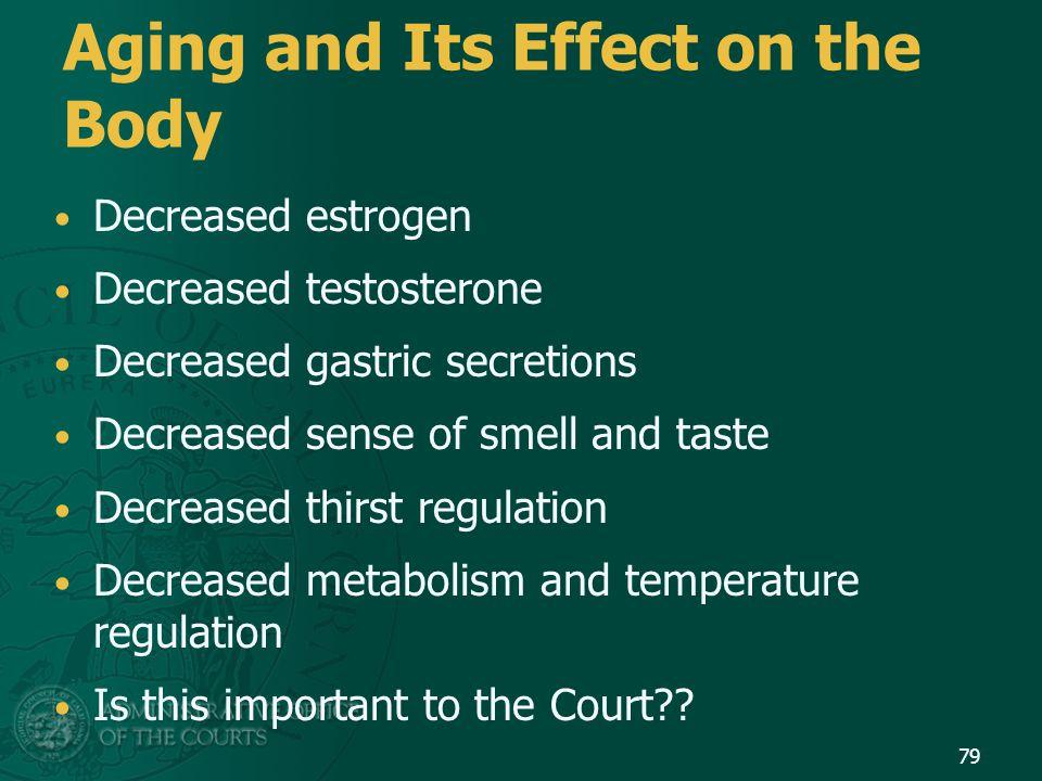 Aging and Its Effect on the Body Decreased estrogen Decreased testosterone Decreased gastric secretions Decreased sense of smell and taste Decreased t