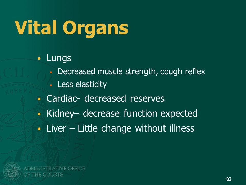 Vital Organs Lungs Decreased muscle strength, cough reflex Less elasticity Cardiac- decreased reserves Kidney– decrease function expected Liver – Litt