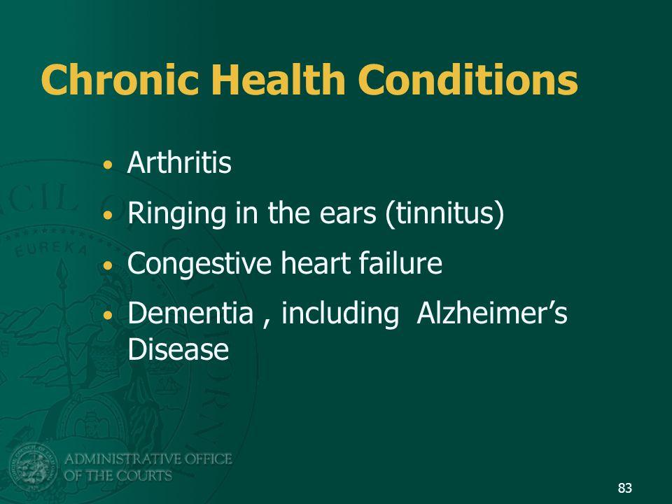 Chronic Health Conditions Arthritis Ringing in the ears (tinnitus) Congestive heart failure Dementia, including Alzheimer's Disease 83