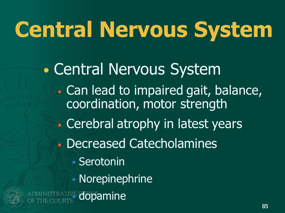 Central Nervous System Can lead to impaired gait, balance, coordination, motor strength Cerebral atrophy in latest years Decreased Catecholamines Sero