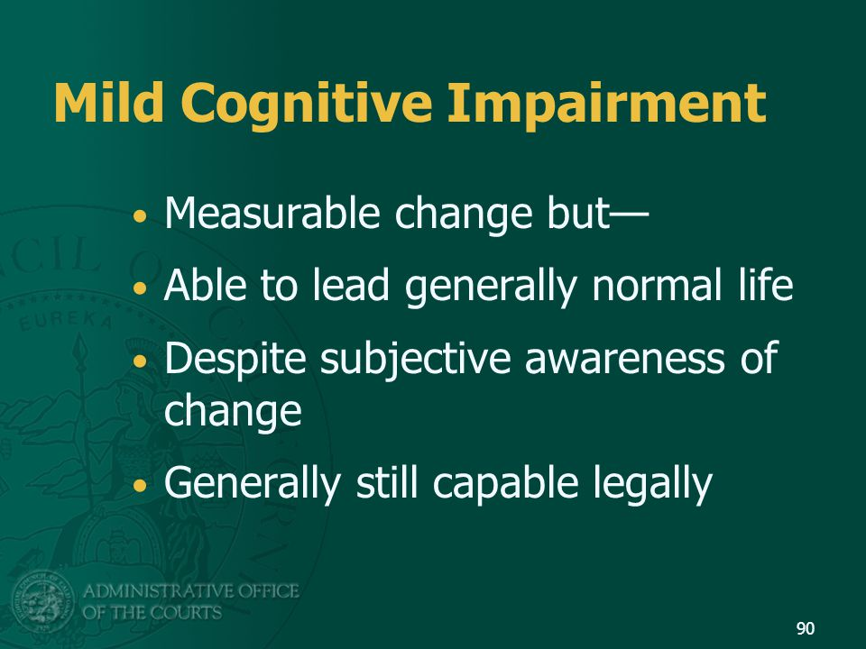 Mild Cognitive Impairment Measurable change but— Able to lead generally normal life Despite subjective awareness of change Generally still capable leg