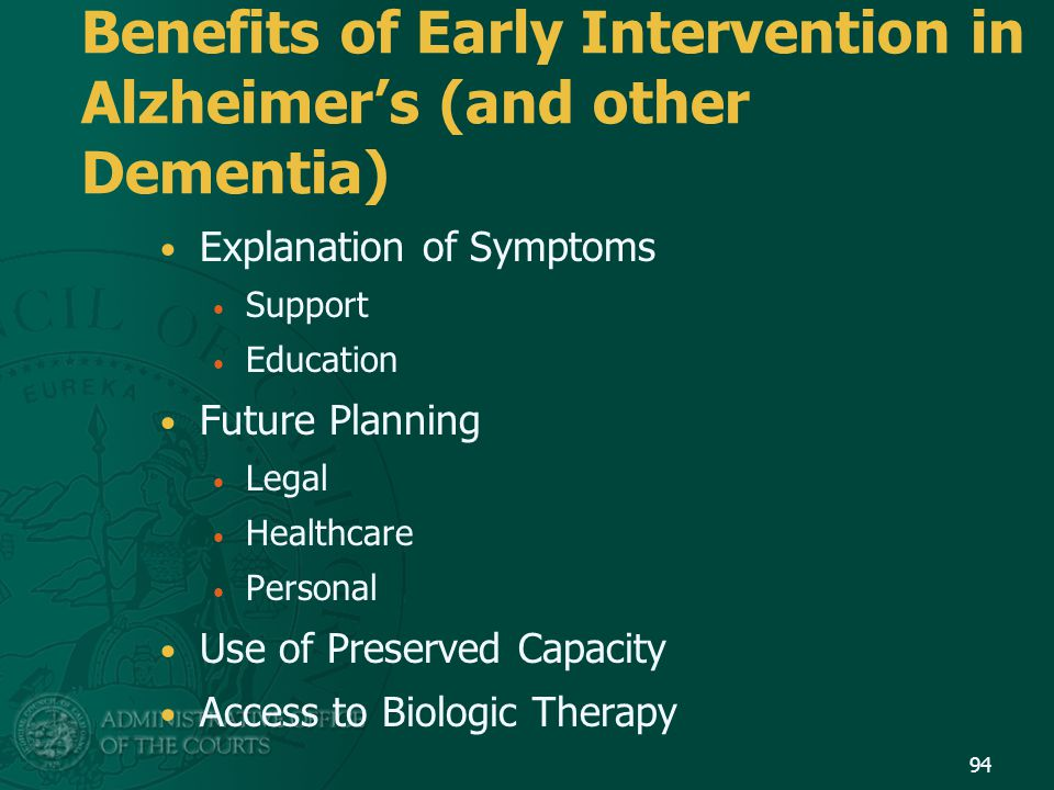 Benefits of Early Intervention in Alzheimer's (and other Dementia) Explanation of Symptoms Support Education Future Planning Legal Healthcare Personal