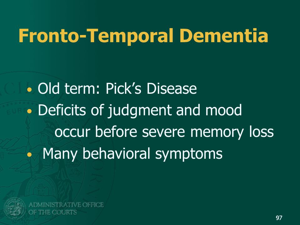 Fronto-Temporal Dementia Old term: Pick's Disease Deficits of judgment and mood occur before severe memory loss Many behavioral symptoms 97