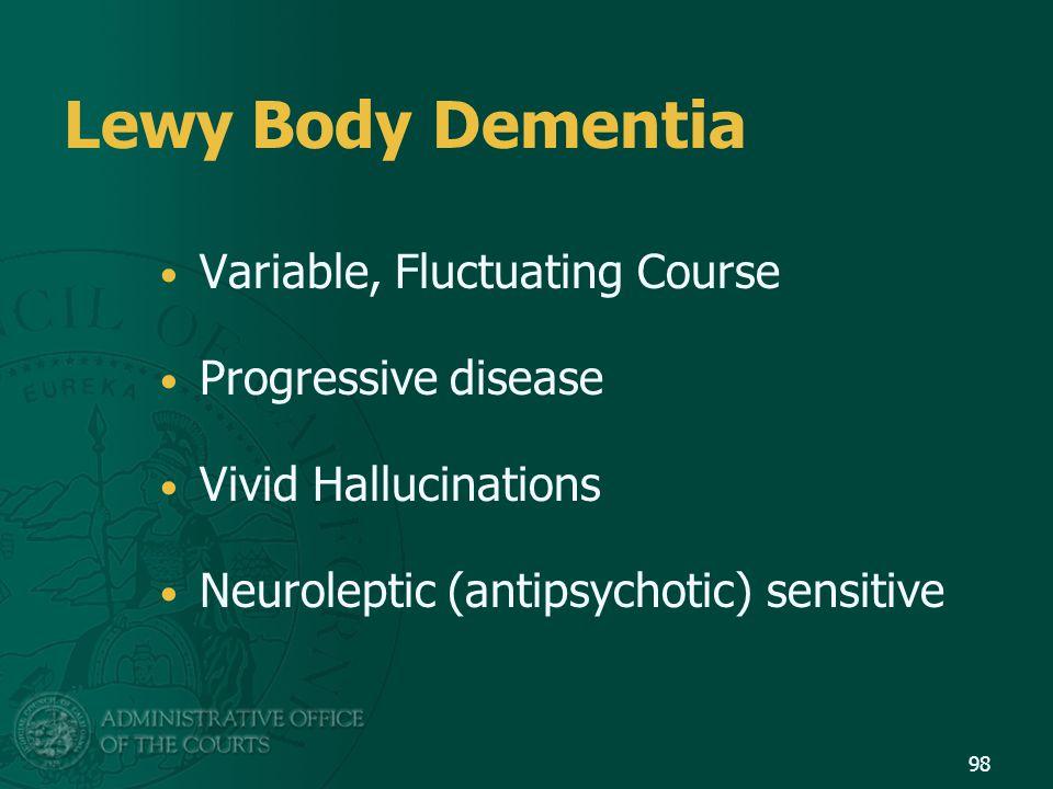 Lewy Body Dementia Variable, Fluctuating Course Progressive disease Vivid Hallucinations Neuroleptic (antipsychotic) sensitive 98