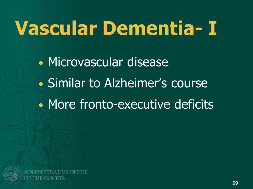 Vascular Dementia- I Microvascular disease Similar to Alzheimer's course More fronto-executive deficits 99