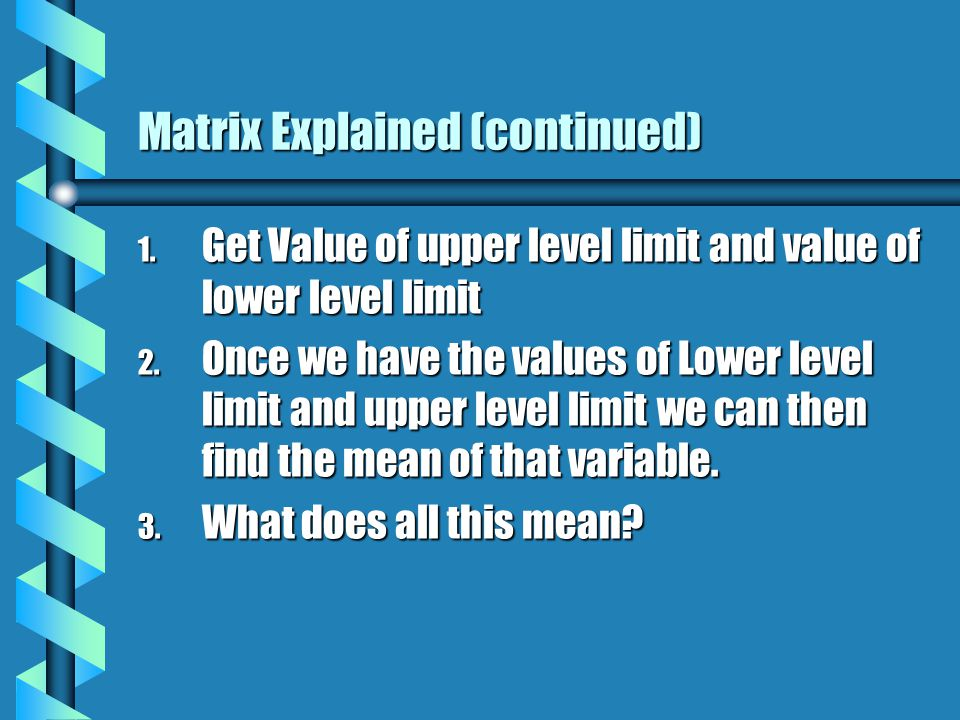 Matrix Explained (continued) 1. Get Value of upper level limit and value of lower level limit 2.