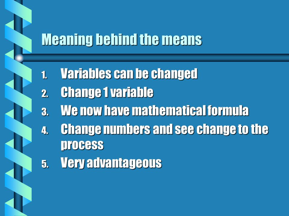 Meaning behind the means 1. Variables can be changed 2.