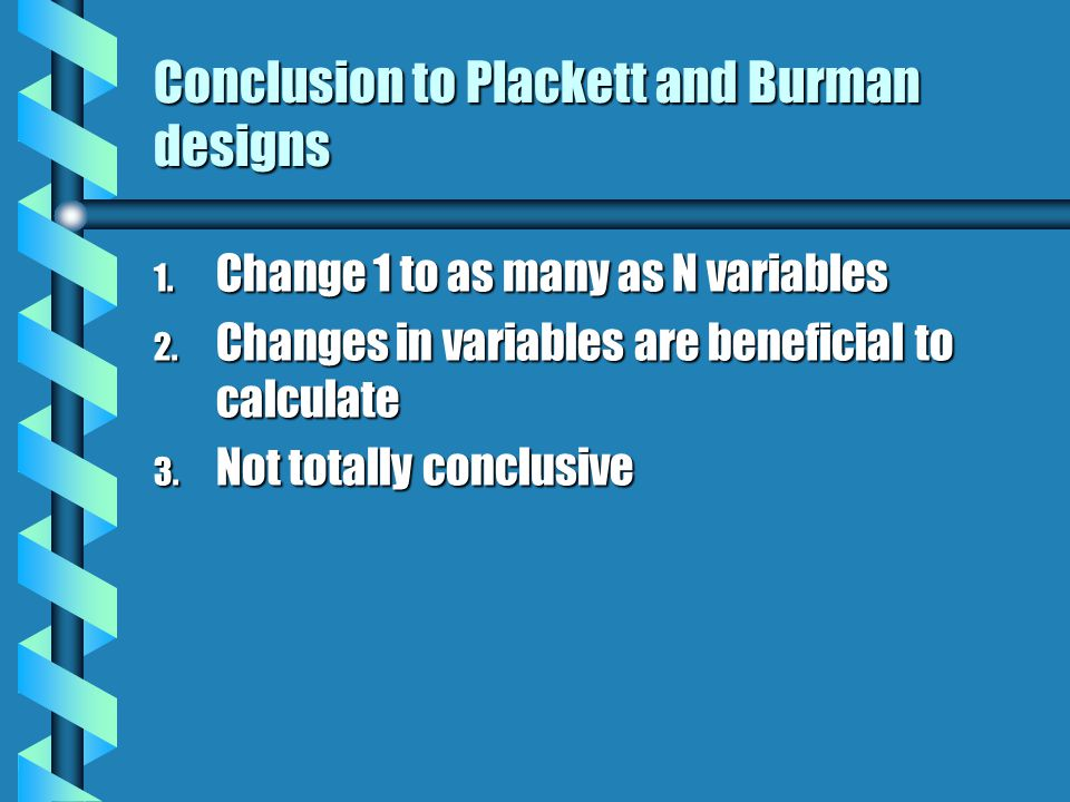 Conclusion to Plackett and Burman designs 1. Change 1 to as many as N variables 2.