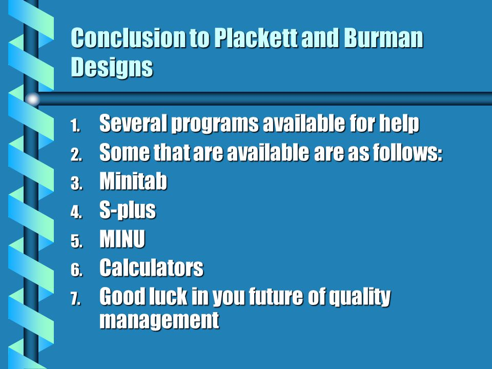 Conclusion to Plackett and Burman Designs 1. Several programs available for help 2.