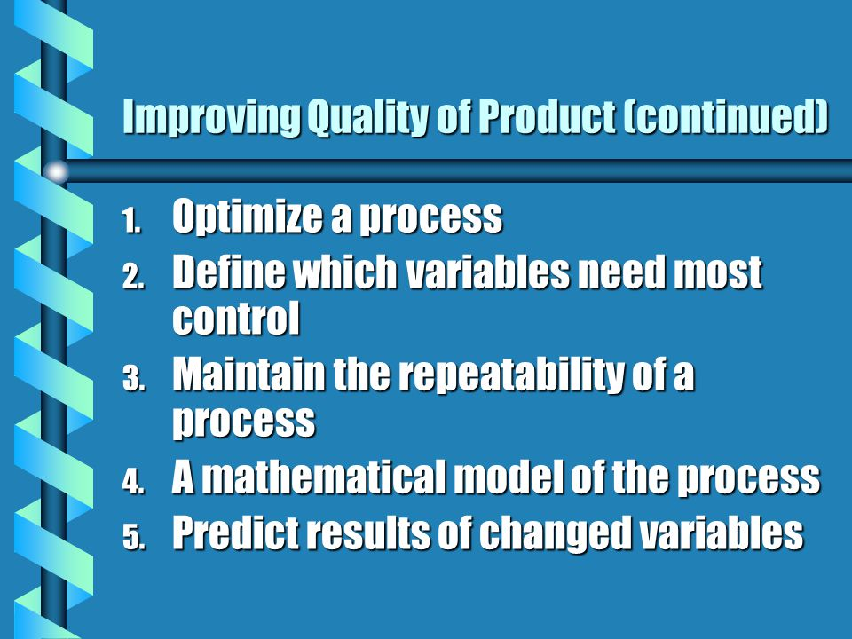 Improving Quality of Product (continued) 1. Optimize a process 2.