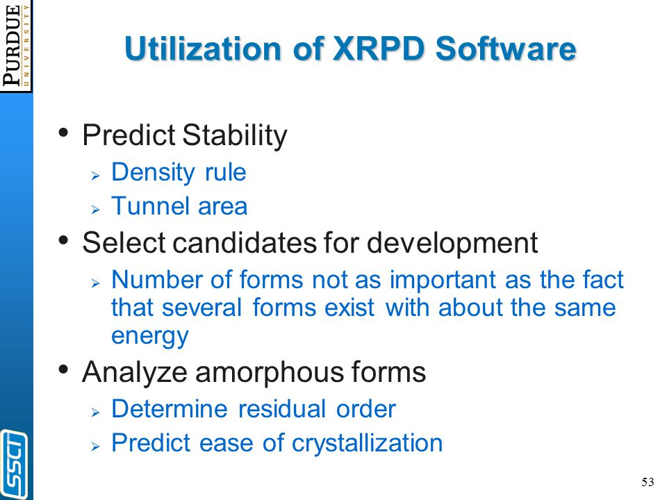 53 Utilization of XRPD Software Predict Stability  Density rule  Tunnel area Select candidates for development  Number of forms not as important as the fact that several forms exist with about the same energy Analyze amorphous forms  Determine residual order  Predict ease of crystallization