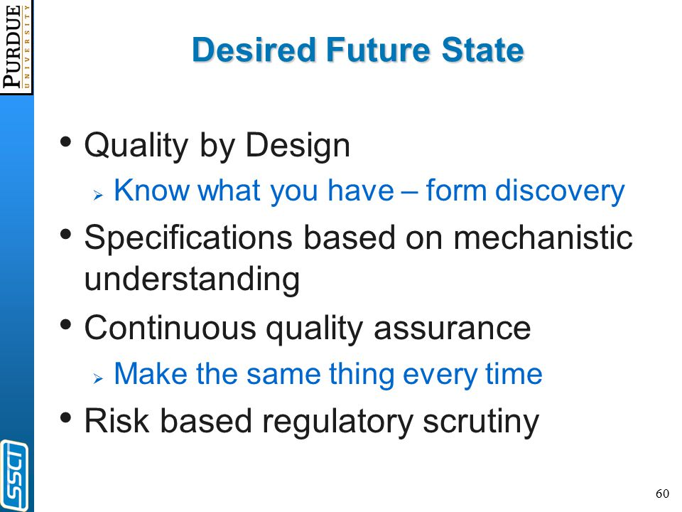 60 Desired Future State Quality by Design  Know what you have – form discovery Specifications based on mechanistic understanding Continuous quality assurance  Make the same thing every time Risk based regulatory scrutiny
