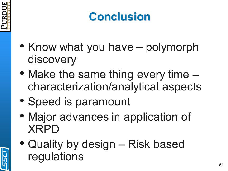 61 Conclusion Know what you have – polymorph discovery Make the same thing every time – characterization/analytical aspects Speed is paramount Major advances in application of XRPD Quality by design – Risk based regulations