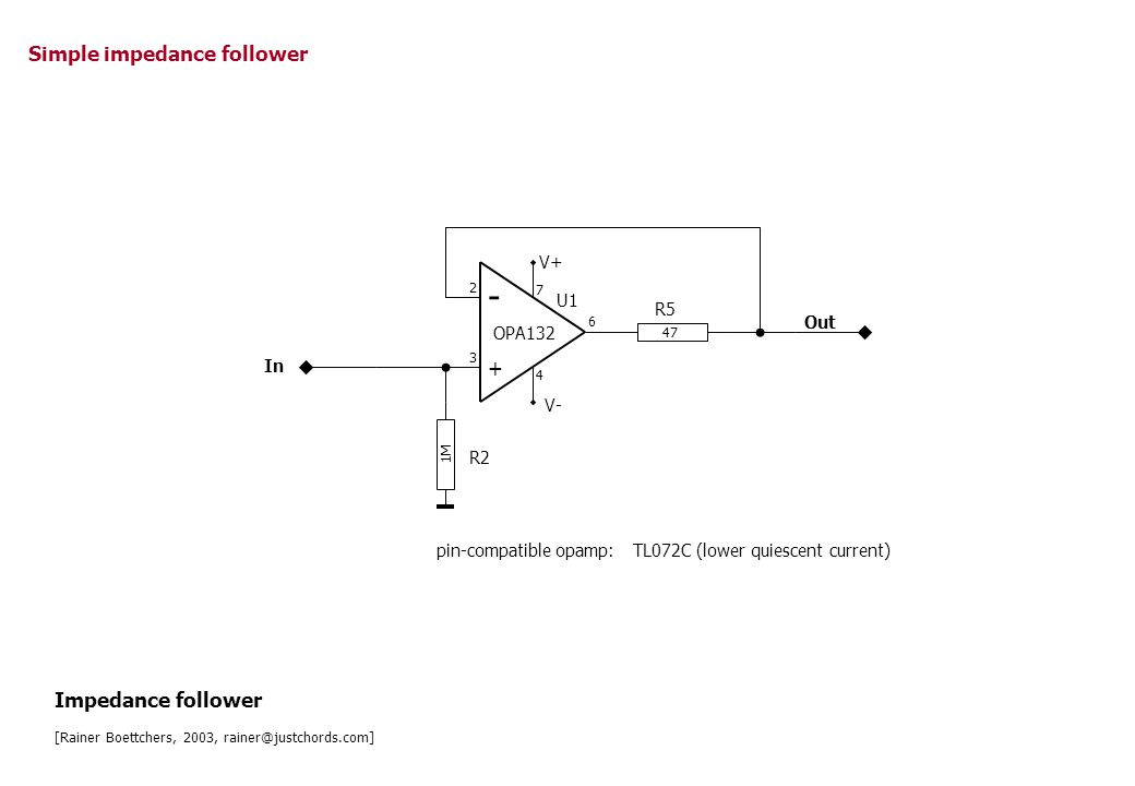 47 - + 1M In Out R2 R5 U1 OPA132 2 3 7 4 6 V+ V- Simple impedance follower pin-compatible opamp:TL072C (lower quiescent current) Impedance follower [R