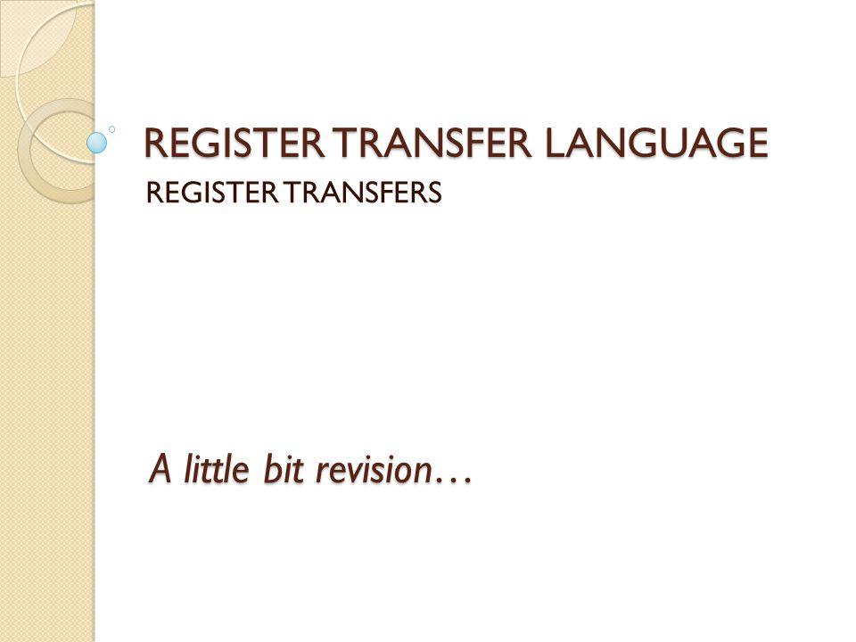 REGISTER TRANSFER LANGUAGE REGISTER TRANSFERS A little bit revision…