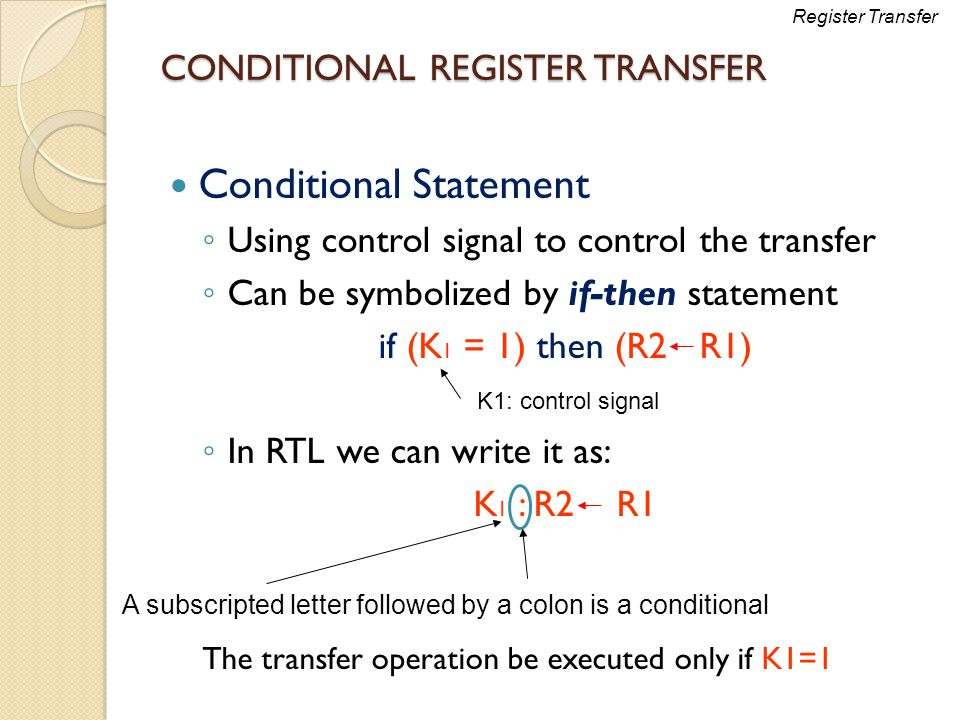 CONDITIONAL REGISTER TRANSFER Conditional Statement ◦ Using control signal to control the transfer ◦ Can be symbolized by if-then statement if (K 1 =