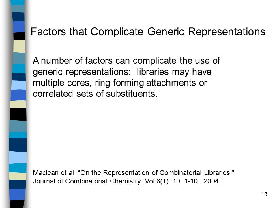 13 Factors that Complicate Generic Representations A number of factors can complicate the use of generic representations: libraries may have multiple cores, ring forming attachments or correlated sets of substituents.