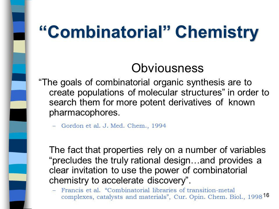 16 Combinatorial Chemistry Obviousness The goals of combinatorial organic synthesis are to create populations of molecular structures in order to search them for more potent derivatives of known pharmacophores.
