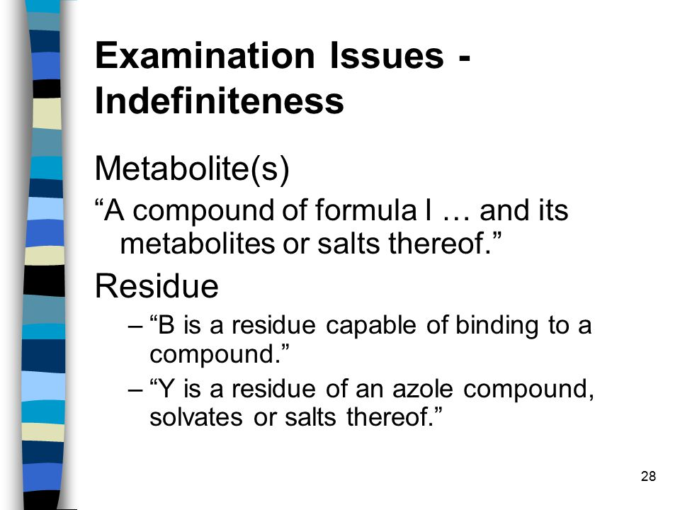 28 Examination Issues - Indefiniteness Metabolite(s) A compound of formula I … and its metabolites or salts thereof. Residue – B is a residue capable of binding to a compound. – Y is a residue of an azole compound, solvates or salts thereof.