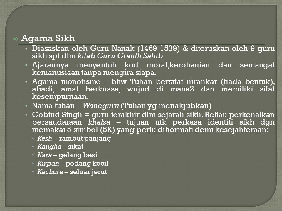  Agama Sikh Diasaskan oleh Guru Nanak (1469-1539) & diteruskan oleh 9 guru sikh spt dlm kitab Guru Granth Sahib Ajarannya menyentuh kod moral,kerohan
