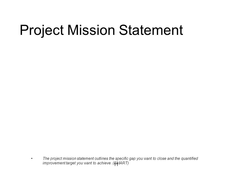 11 Project Mission Statement The project mission statement outlines the specific gap you want to close and the quantified improvement target you want to achieve.