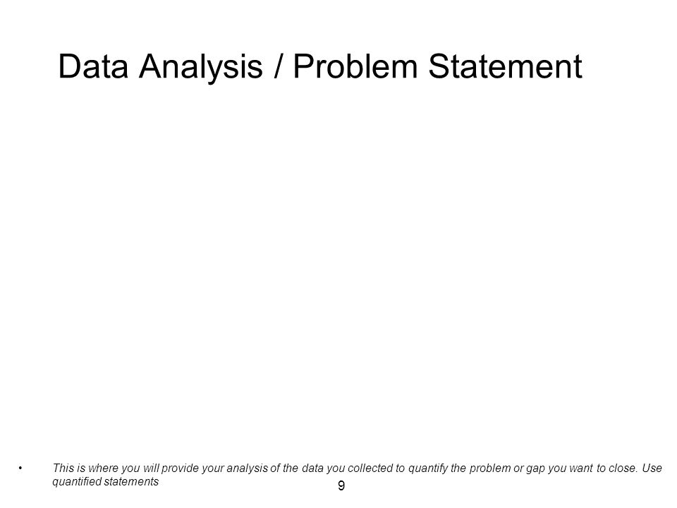 9 Data Analysis / Problem Statement This is where you will provide your analysis of the data you collected to quantify the problem or gap you want to close.