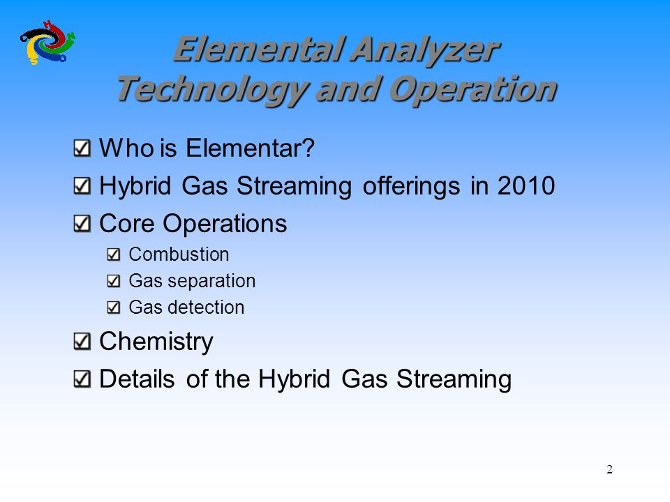Elemental Analyzer Technology and Operation Who is Elementar? Hybrid Gas Streaming offerings in 2010 Core Operations Combustion Gas separation Gas det