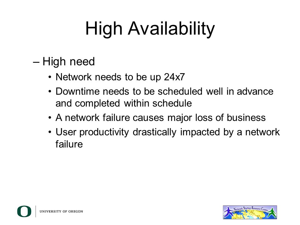 High Availability –Medium need Network needs to be available for most of the day Only centralized servers need to be up 24 hours/day Downtime needs to