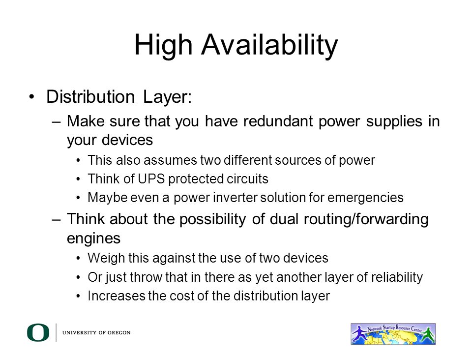 High Availability Distribution Layer –Provide dual connections to the core Or provide a redundant link to other distribution layer devices –Doubles th