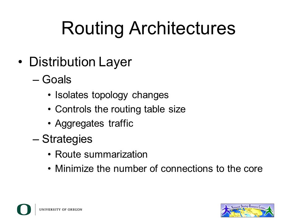 Routing Architectures Distribution Layer –Goals Isolates topology changes Controls the routing table size Aggregates traffic –Strategies Route summarization Minimize the number of connections to the core