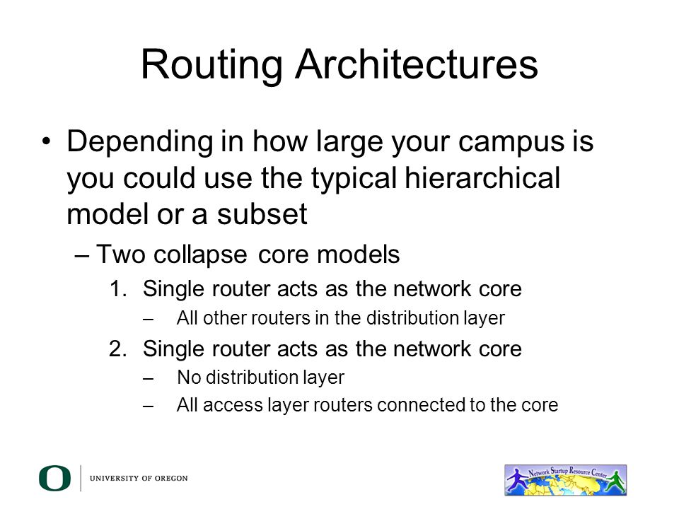 Routing Architectures Depending in how large your campus is you could use the typical hierarchical model or a subset –Two collapse core models 1.Single router acts as the network core –All other routers in the distribution layer 2.Single router acts as the network core –No distribution layer –All access layer routers connected to the core