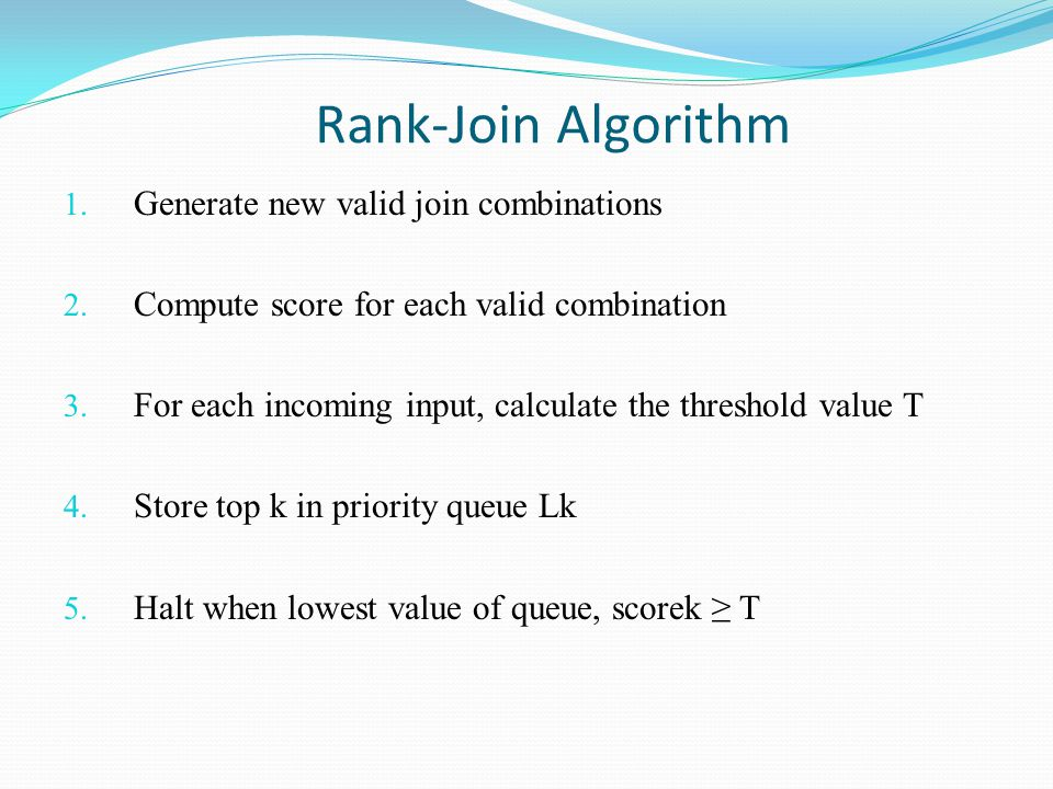 Rank-Join Algorithm 1. Generate new valid join combinations 2. Compute score for each valid combination 3. For each incoming input, calculate the thre