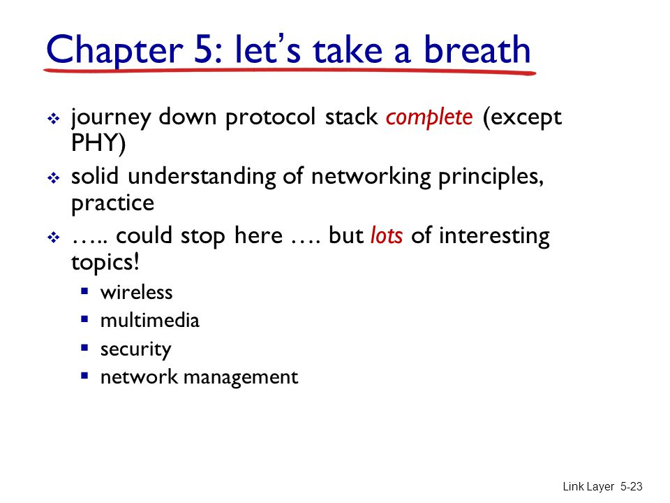 Link Layer5-23 Chapter 5: let's take a breath  journey down protocol stack complete (except PHY)  solid understanding of networking principles, practice  …..